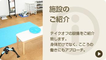 施設のご紹介 テイクオフの設備をご紹介致します。 身体だけでなく、こころの働きにもアプローチ。